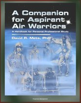 Air Power History from Infancy, World Wars, to the Present, Pioneers, USAF and Foreign Air Forces: A Companion for Aspirant Air Warriors: A Handbook for Personal Professional Study