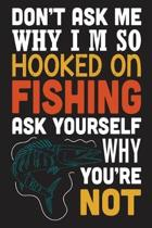 Don't ask me why i'm so hooked on fishing ask yourself why you're not: The Ultimate Fishing Logbook A Fishing Log and Record Book to Record Data fishi
