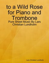 to a Wild Rose for Piano and Trombone - Pure Sheet Music By Lars Christian Lundholm
