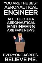 You Are The Best Aeronautical Engineer All The Other Aeronautical Engineers Are Fake News. Everyone Agrees. Believe Me.: Trump 2020 Notebook, Funny Pr