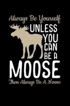 Always Be Yourself Unless you can be a Moose Then Always Be A Moose: 110 Pages Notebook/Journal