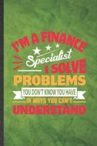 I'm a Finance Specialist I Solve Problems You Don't Know You Have in Ways You Can't Understand: Funny Lined Finance Notebook/ Journal, Graduation Appr