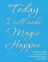 Today I Will Make Magic Happen - Roman Grid Notebook 1/2 Inch Squares 120 Pages