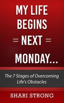 My Life Begins Next Monday...: The 7 Stages of Overcoming Life's Obstacles