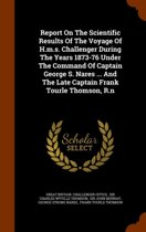 Report on the Scientific Results of the Voyage of H.M.S. Challenger During the Years 1873-76 Under the Command of Captain George S. Nares ... and the Late Captain Frank Tourle Thomson, R.N