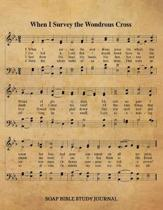 When I Survey The Wondrous Cross Hymn SOAP Journal: 8.5x11 Hymnal Sheet Music Notebook With 120 S.O.A.P. Pages, Guided Bible Study Workbook, Quiet Tim