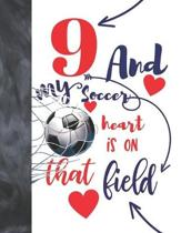 9 And My Soccer Heart Is On That Field: Soccer Gifts For Boys And Girls - A Writing Journal To Doodle And Write In - Players Blank Lined Journaling Di
