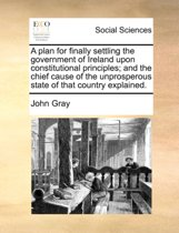 A Plan for Finally Settling the Government of Ireland Upon Constitutional Principles; And the Chief Cause of the Unprosperous State of That Country Explained