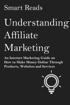 Understanding Affiliate Marketing: An Internet Marketing Guide on How To Make Money Online Through Products, Websites and Services