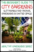 A Beginner's Guide to City Gardening: Sustainable and Organic Gardening In Limited Space