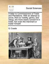 A Letter to Commissioners of Trade and Plantations. with an Attempt to Prove, That Our Nobility, Gentry, and Clergy, Are More Nearly Concern'd in Trade, Han Even the Merchant or Trader Himself
