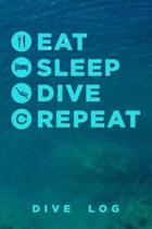 Eat Sleep Dive Repeat Dive Log: Scuba Diving Logbook for Beginner, Intermediate, and Experienced Divers - Dive Journal for Training, Certification and