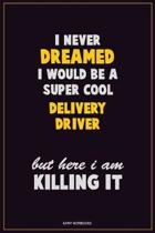 I Never Dreamed I would Be A Super Cool Delivery Driver But Here I Am Killing It: Career Motivational Quotes 6x9 120 Pages Blank Lined Notebook Journa
