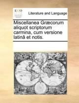 Miscellanea Gr]corum Aliquot Scriptorum Carmina, Cum Versione Latin[ Et Notis.