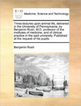 Three Lectures Upon Animal Life, Delivered in the University of Pennsylvania, by Benjamin Rush, M.D. Professor of the Institutes of Medicine, and of Clinical Practice in the Said University. Published at the Request of His Pupils
