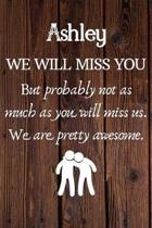 Ashley We Will Miss You But Probably Not as Much As You Will Miss us. We Are Pretty Awesome.: Ashley Funny gift for coworker / colleague that is leavi
