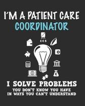 I'm a Patient Care Coordinator I Solve Problems You Don't Know You Have In Ways You Can't Understand