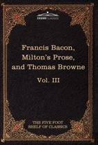 Essays, Civil and Moral & the New Atlantis by Francis Bacon; Aeropagitica & Tractate of Education by John Milton; Religio Medici by Sir Thomas Browne