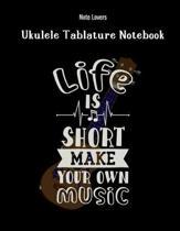 Life Is Short Make Your Own Music: Ukulele Tablature Notebook: Perfect Gift for Ukulele Players