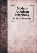 Modern American Telephony in All Its Branches