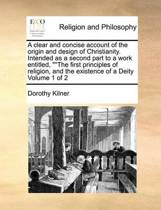 A Clear and Concise Account of the Origin and Design of Christianity. Intended as a Second Part to a Work Entitled, The First Principles of Religion, and the Existence of a Deity Volume 1 of 2
