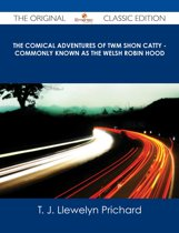 The Comical Adventures of Twm Shon Catty - Commonly known as the Welsh Robin Hood - The Original Classic Edition