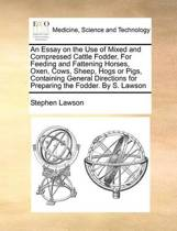 An Essay on the Use of Mixed and Compressed Cattle Fodder, for Feeding and Fattening Horses, Oxen, Cows, Sheep, Hogs or Pigs, Containing General Directions for Preparing the Fodder. by S. Lawson