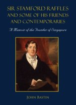 Sir Stamford Raffles and Some of His Friends and Contemporaries
