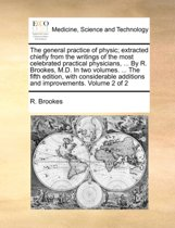 The General Practice of Physic; Extracted Chiefly from the Writings of the Most Celebrated Practical Physicians, ... by R. Brookes, M.D. in Two Volumes. ... the Fifth Edition, with Considerable Additions and Improvements. Volume 2 of 2