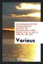 Proceedings of the Pathological Society of Philadelphia. New Series, Vol. IX, No. 8, 1906, Pp. 195-223