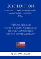 International Fisheries - Western and Central Pacific Fisheries for Highly Migratory Species - Purse Seine Observer Requirements (Us National Oceanic and Atmospheric Administration Regulation) (Noaa) (2018 Edition)
