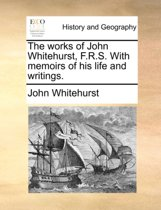 The Works of John Whitehurst, F.R.S. with Memoirs of His Life and Writings.