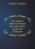 An Oration Delivered Before the Authorities of the City of Boston
