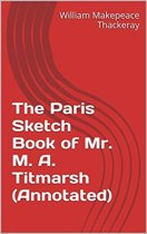 The Paris Sketch Book of Mr. M. A. Titmarsh (Annotated)