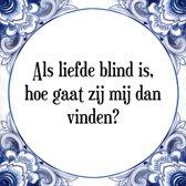 Tegeltje met Spreuk (Tegeltjeswijsheid): Als liefde blind is, hoe gaat zij mij dan vinden? + Kado verpakking & Plakhanger