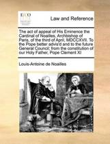 The Act of Appeal of His Eminence the Cardinal of Noailles, Archbishop of Paris, of the Third of April, MDCCXVII. to the Pope Better Advis'd and to the Future General Council; From the Constitution of Our Holy Father, Pope Clement XI