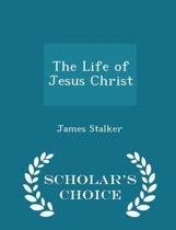 The Life of Jesus Christ - Scholar's Choice Edition