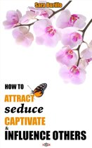 How to Attract, Seduce, Captivate and Influence Others