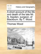 A Short Account of the Life and Death of the Late Mr. N. Aspden, Surgeon, of Blackburn. by T. Wood.