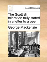 The Scottish Toleration Truly Stated in a Letter to a Peer.
