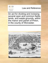 An ACT for Dividing and Inclosing Several Open and Common Fields, Lands, and Waste Grounds, Within the Manor and Parish of Pirton, in the County of Worcester.