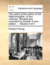 The Works of the Author of the Night-Thoughts. in Four Volumes. Revised and Corrected by Himself. a New Edition ... Volume 4 of 4