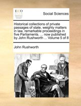 Historical Collections of Private Passages of State, Weighty Matters in Law, Remarkable Proceedings in Five Parliaments. ... Now Published by John Rushworth ... Volume 5 of 8