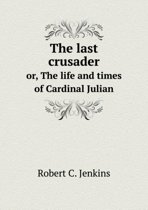 The Last Crusader Or, the Life and Times of Cardinal Julian