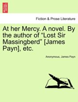 At Her Mercy. a Novel. by the Author of Lost Sir Massingberd [James Payn], Etc.