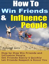 How To Win Friends And Influence People: How to Actually Win Friends and Influence People Step by Step, Get Friends Easily & Quickly, Let Friends Respect & Honor You
