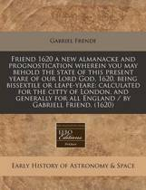 Friend 1620 a New Almanacke and Prognostication Wherein You May Behold the State of This Present Yeare of Our Lord God, 1620, Being Bissextile or Leape-Yeare