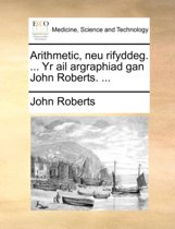 Arithmetic, Neu Rifyddeg. ... Yr AIL Argraphiad Gan John Roberts. ...