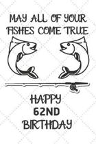 May All Of Your Fishes Come True Happy 62nd Birthday: 62 Year Old Birthday Gift Pun Journal / Notebook / Diary / Unique Greeting Card Alternative