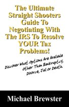 The Ultimate Straight Shooters Guide to Negotiating with the IRS to Resolve Your Tax Problems!